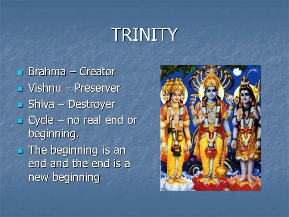 TRINITY Brahma – Creator Brahma – Creator Vishnu – Preserver Vishnu – Preserver Shiva – Destroyer Shiva – Destroyer Cycle – no real end or beginning.