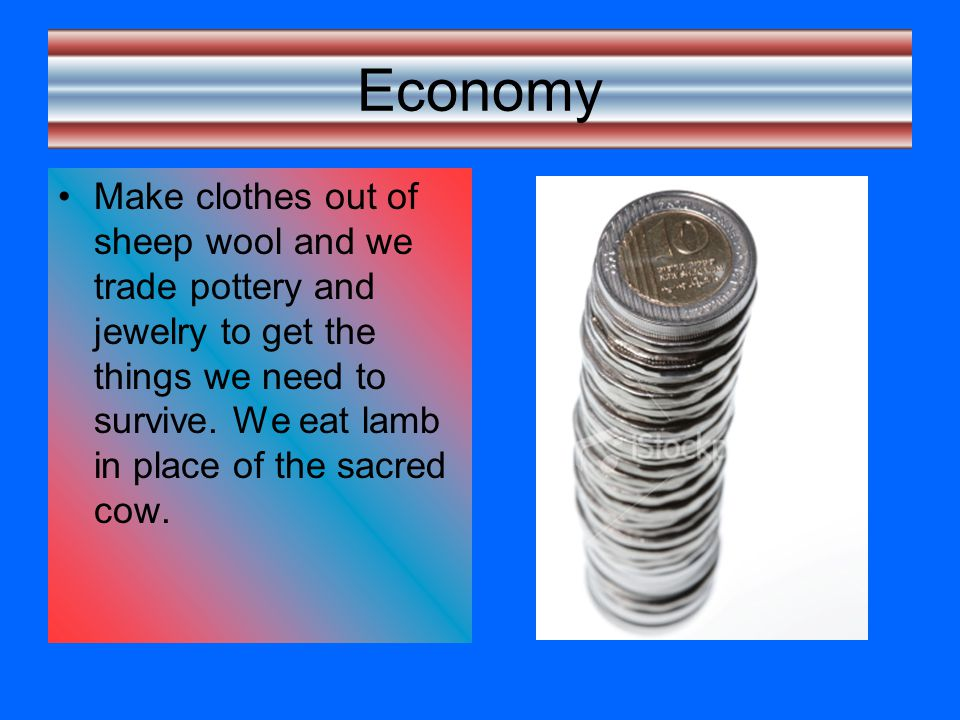 Economy Make clothes out of sheep wool and we trade pottery and jewelry to get the things we need to survive.