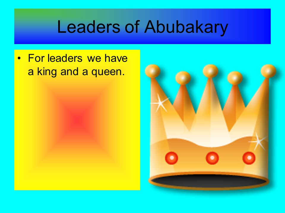 Leaders of Abubakary For leaders we have a king and a queen.