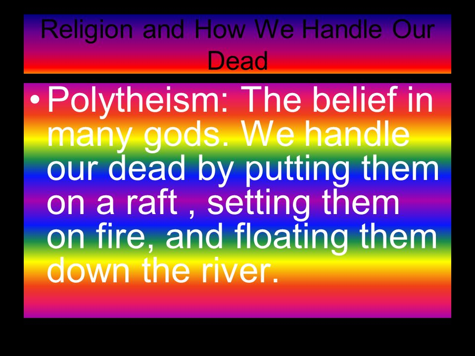 Religion and How We Handle Our Dead Polytheism: The belief in many gods.