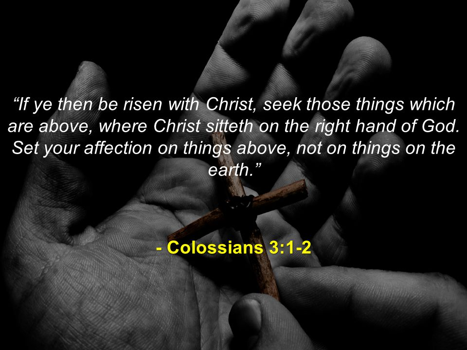 If ye then be risen with Christ, seek those things which are above, where Christ sitteth on the right hand of God.