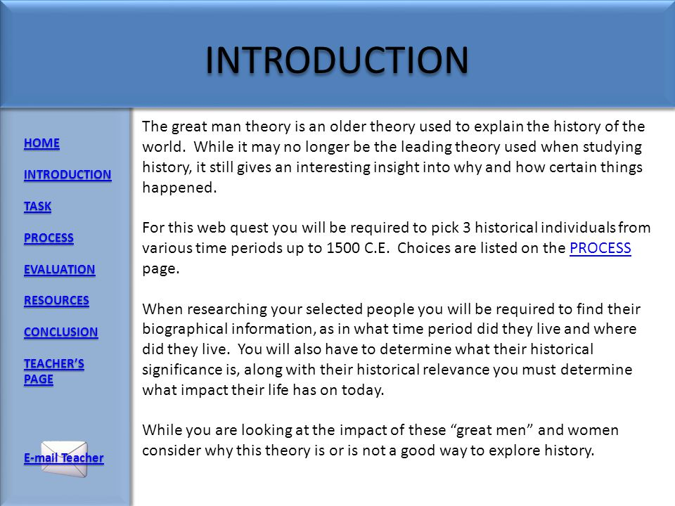 HOME INTRODUCTION TASK PROCESS EVALUATION RESOURCES CONCLUSION TEACHERS PAGE TEACHERS PAGE  Teacher  Teacher The Great Man theory of history is usually attributed to the Scottish philosopher Thomas Carlyle, who wrote that the history of the world is but the biography of great men. He believed that it is the few, the powerful and the famous who shape our collective destiny Note: even though it is called the great man theory women are also believed to have shaped our history when adhering to this theory
