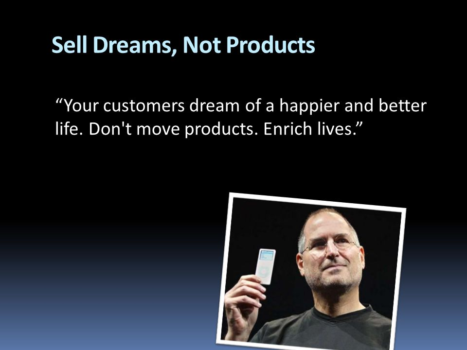 Sell Dreams, Not Products Your customers dream of a happier and better life.