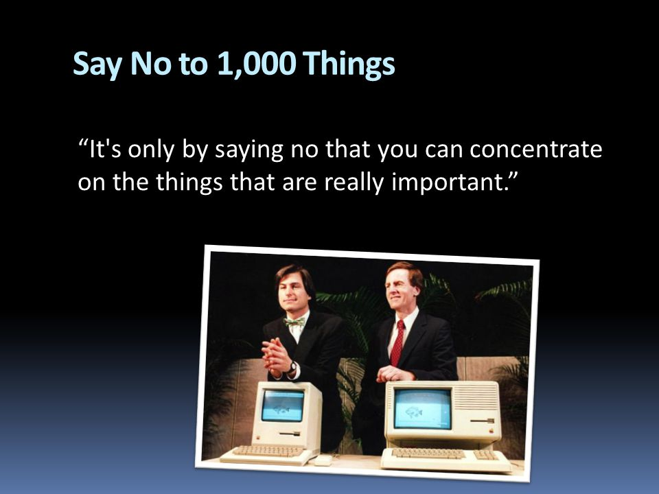 Say No to 1,000 Things It's only by saying no that you can concentrate on the things that are really important.