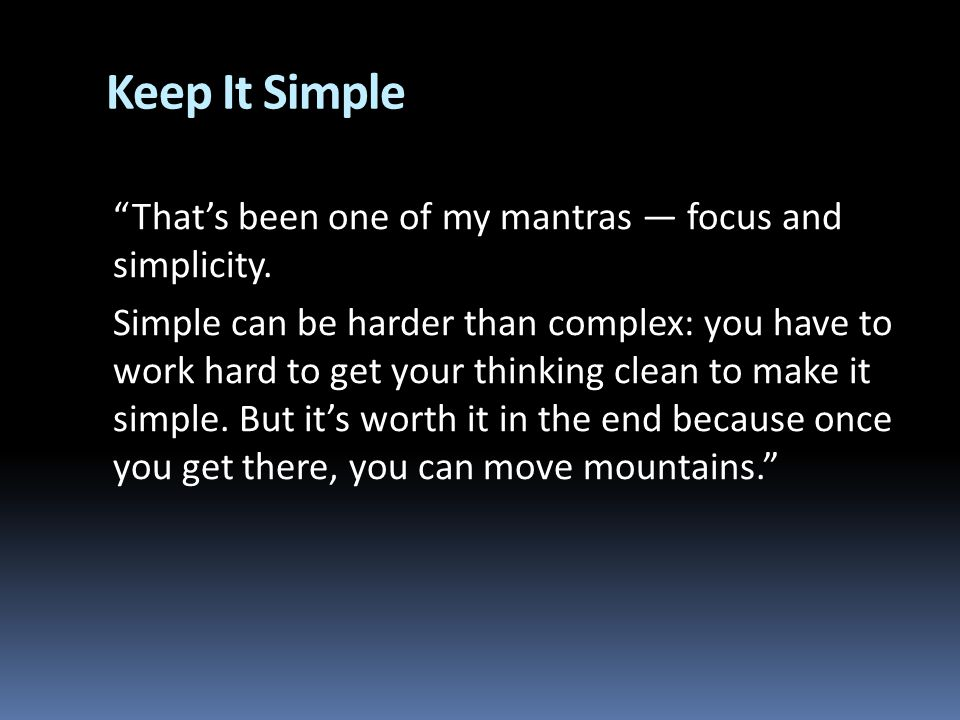 Keep It Simple Thats been one of my mantras focus and simplicity. Simple can be harder than complex: you have to work hard to get your thinking clean