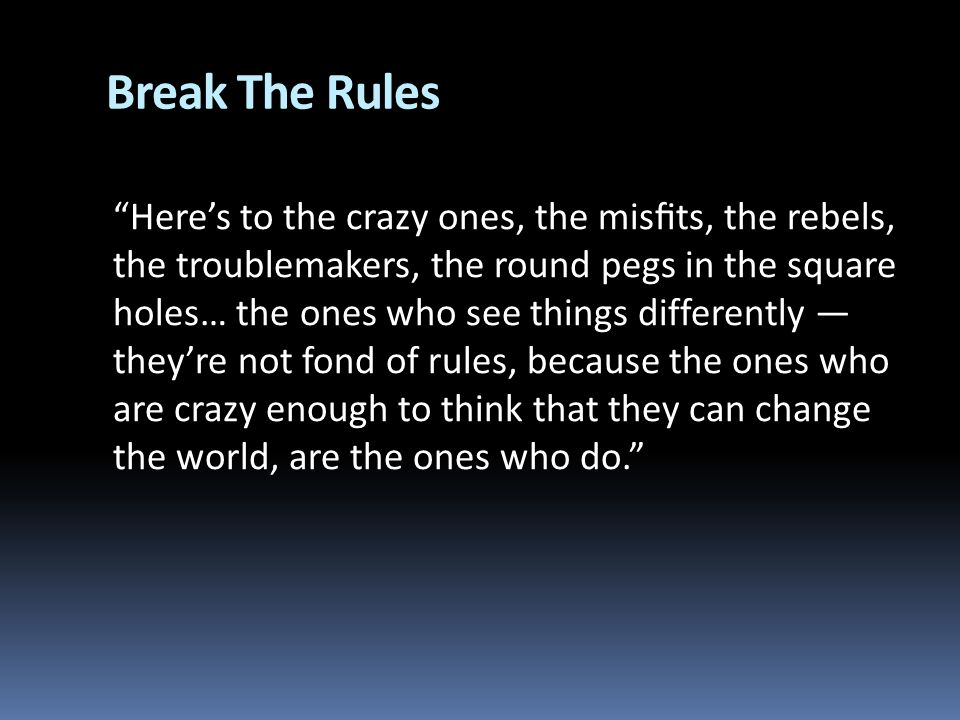Break The Rules Heres to the crazy ones, the mists, the rebels, the troublemakers, the round pegs in the square holes… the ones who see things differently theyre not fond of rules, because the ones who are crazy enough to think that they can change the world, are the ones who do.