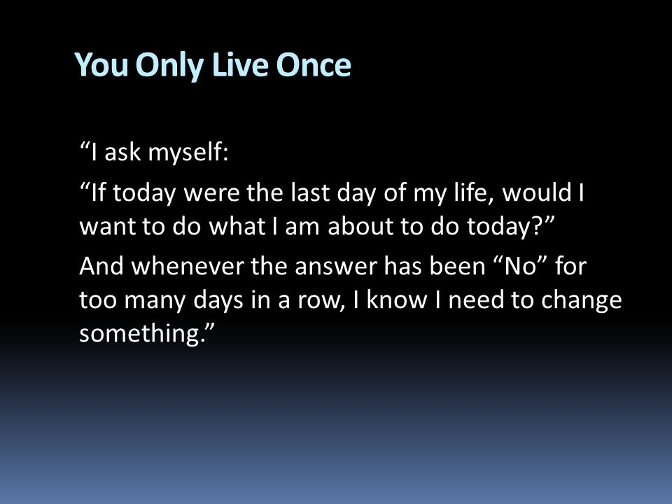 You Only Live Once I ask myself: If today were the last day of my life, would I want to do what I am about to do today.
