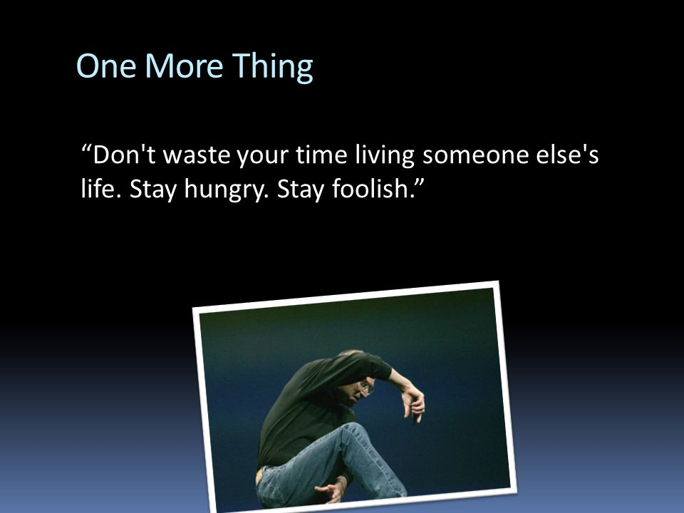One More Thing Don t waste your time living someone else s life. Stay hungry. Stay foolish.