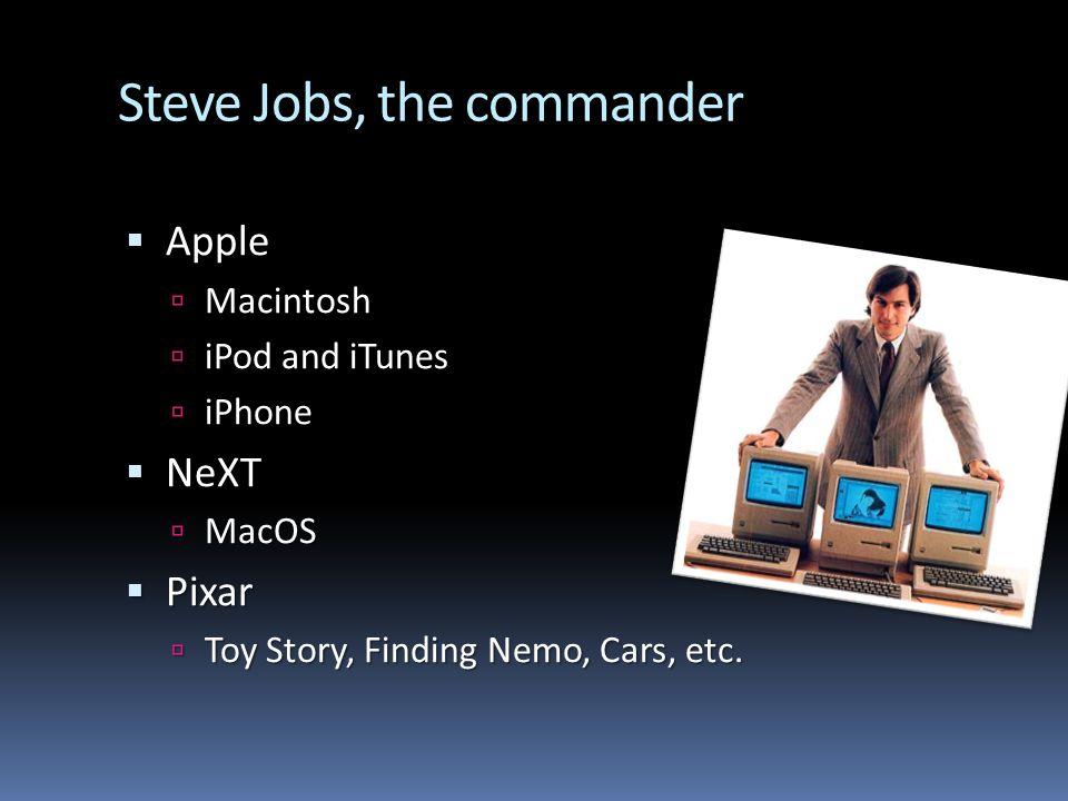 Steve Jobs, the commander Apple Apple Macintosh Macintosh iPod and iTunes iPod and iTunes iPhone iPhone NeXT NeXT MacOS MacOS Pixar Pixar Toy Story, Finding Nemo, Cars, etc.