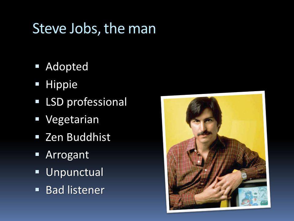 Steve Jobs, the man Adopted Adopted Hippie Hippie LSD professional LSD professional Vegetarian Vegetarian Zen Buddhist Zen Buddhist Arrogant Arrogant