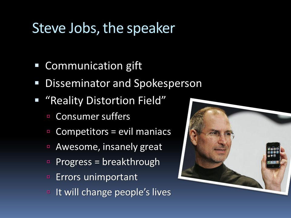 Steve Jobs, the speaker Communication gift Communication gift Disseminator and Spokesperson Disseminator and Spokesperson Reality Distortion Field Reality Distortion Field Consumer suffers Consumer suffers Competitors = evil maniacs Competitors = evil maniacs Awesome, insanely great Awesome, insanely great Progress = breakthrough Progress = breakthrough Errors unimportant Errors unimportant It will change peoples lives It will change peoples lives