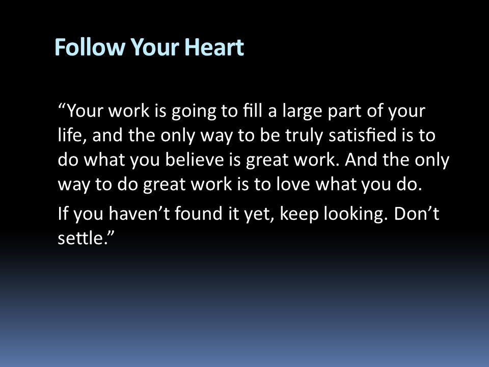 Follow Your Heart Your work is going to ll a large part of your life, and the only way to be truly satised is to do what you believe is great work. An
