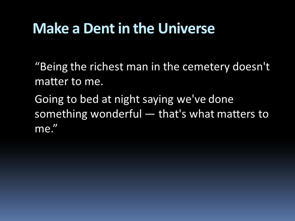 Make a Dent in the Universe Being the richest man in the cemetery doesn't matter to me. Going to bed at night saying we've done something wonderful th