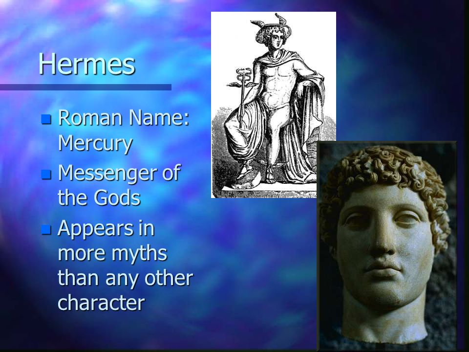 Hermes n Roman Name: Mercury n Messenger of the Gods n Appears in more myths than any other character