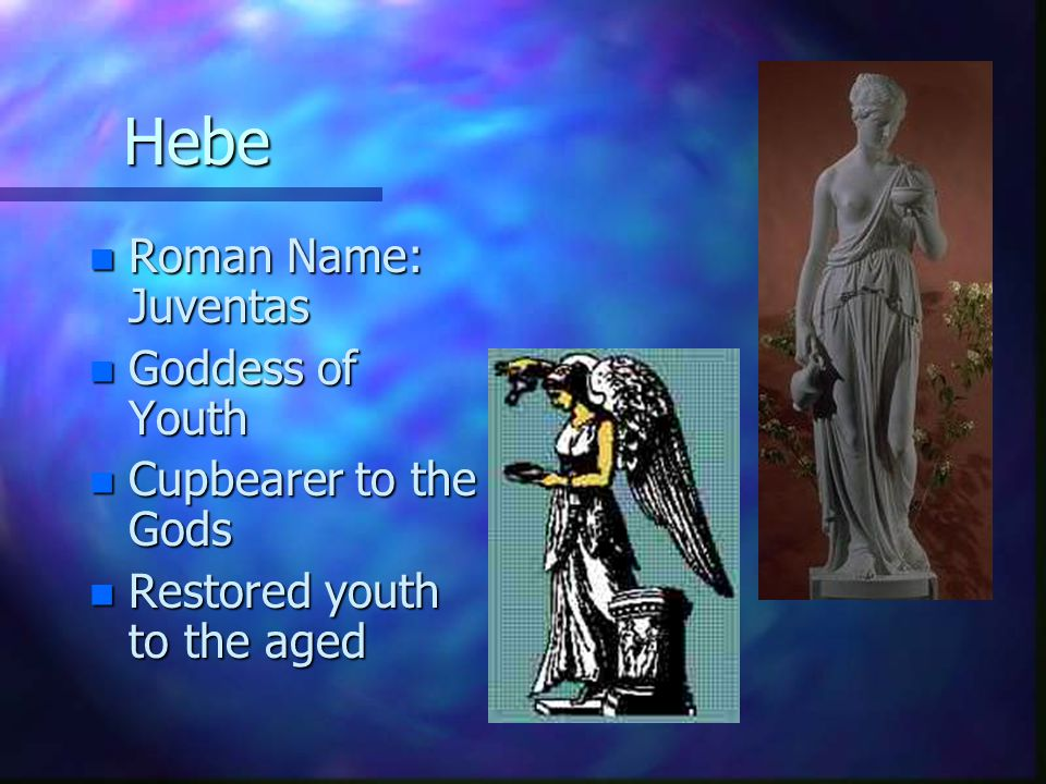 Hebe n Roman Name: Juventas n Goddess of Youth n Cupbearer to the Gods n Restored youth to the aged