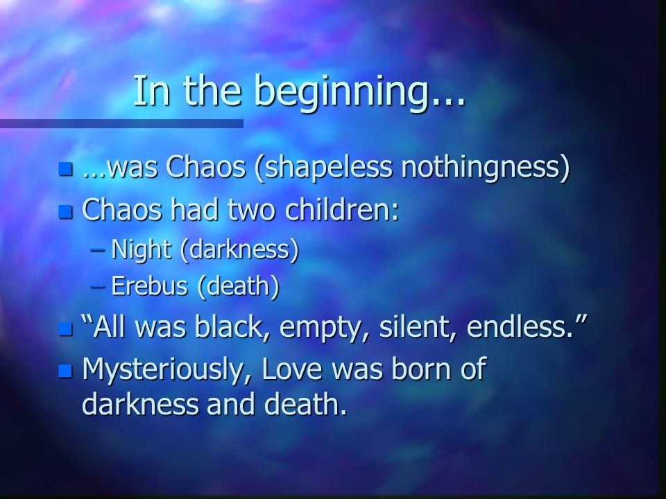 In the beginning... n …was Chaos (shapeless nothingness) n Chaos had two children: –Night (darkness) –Erebus (death) n All was black, empty, silent, e