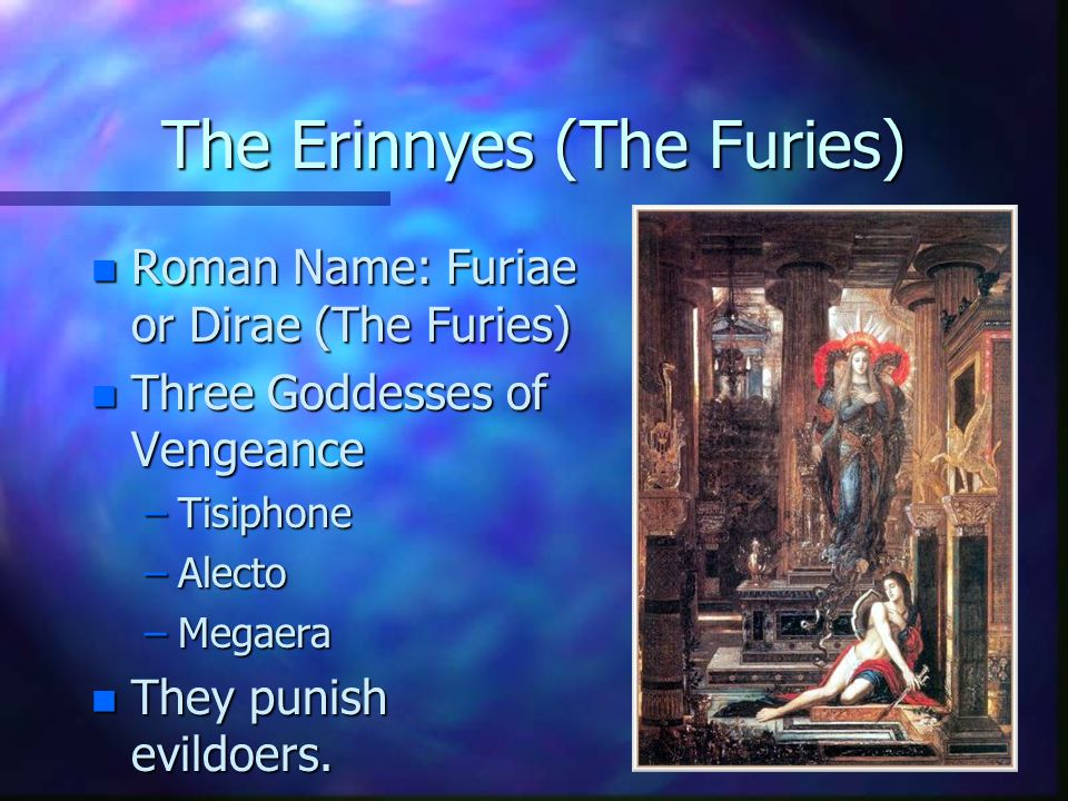 The Erinnyes (The Furies) n Roman Name: Furiae or Dirae (The Furies) n Three Goddesses of Vengeance –Tisiphone –Alecto –Megaera n They punish evildoers.