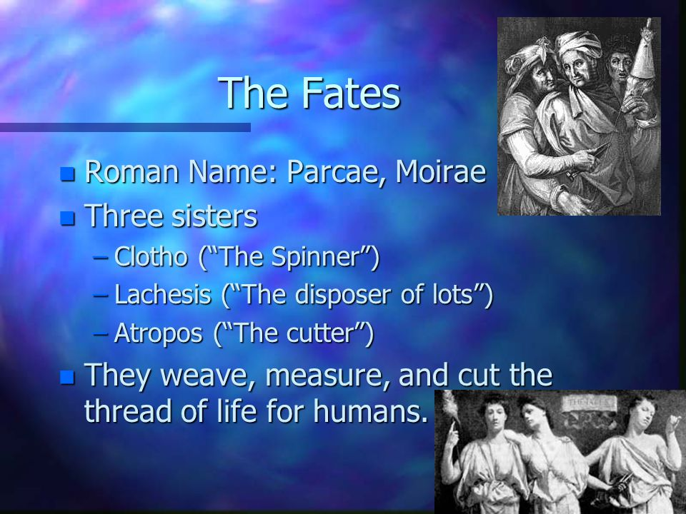 The Fates n Roman Name: Parcae, Moirae n Three sisters –Clotho (The Spinner) –Lachesis (The disposer of lots) –Atropos (The cutter) n They weave, measure, and cut the thread of life for humans.
