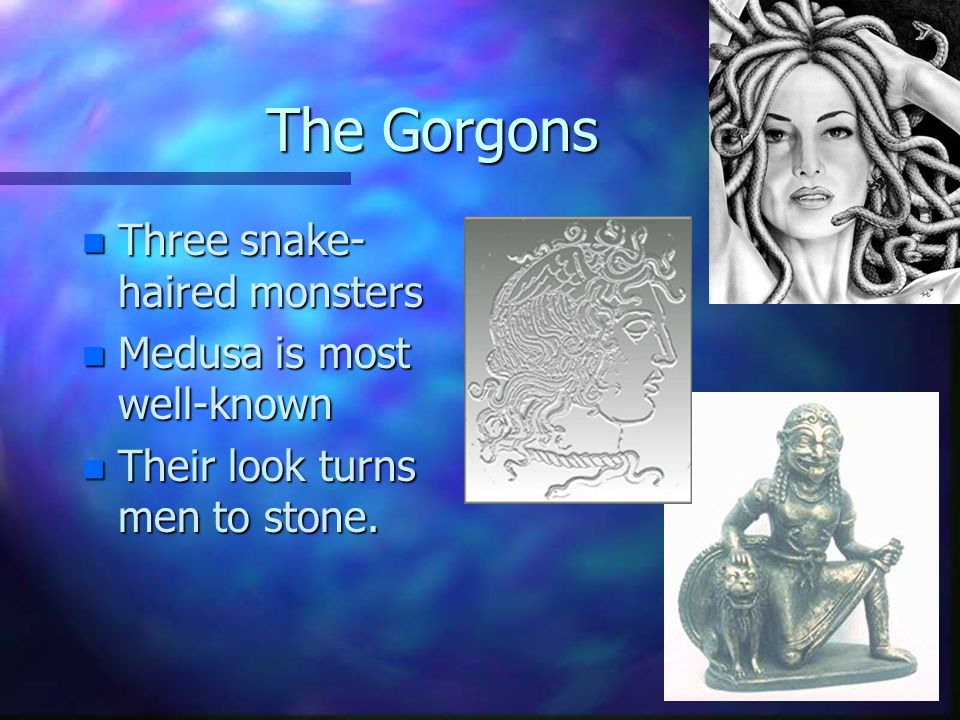 The Gorgons n Three snake- haired monsters n Medusa is most well-known n Their look turns men to stone.