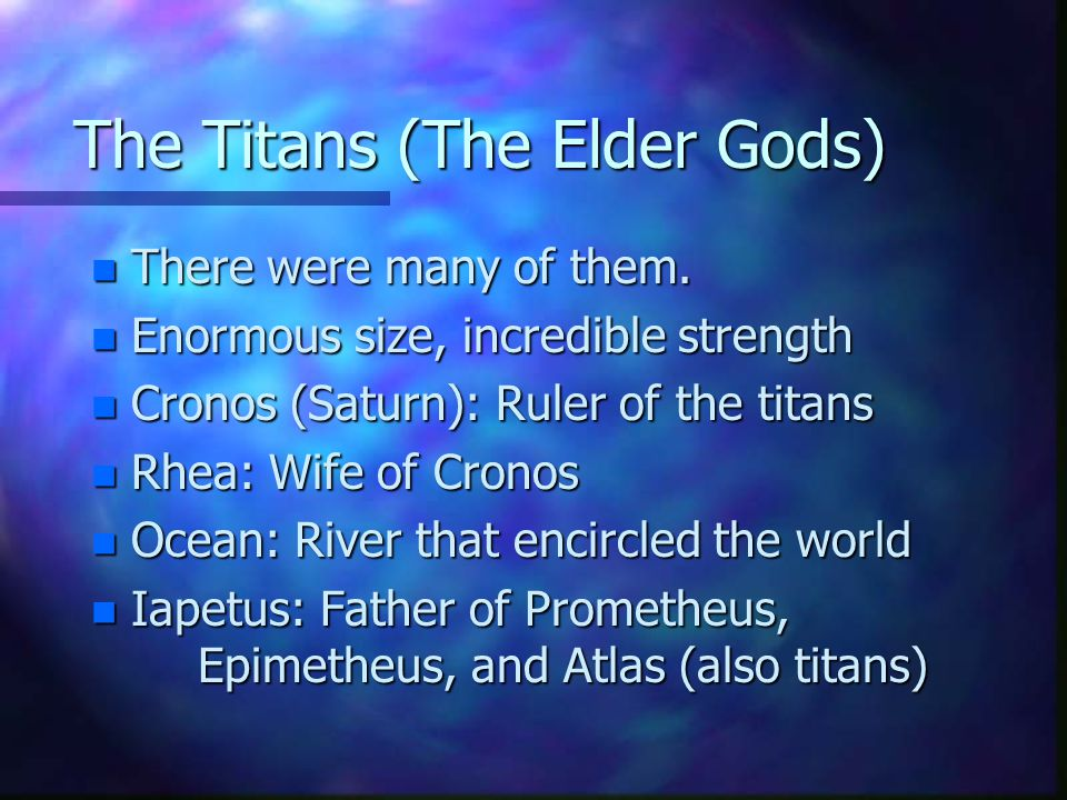 The Titans (The Elder Gods) n There were many of them. n Enormous size, incredible strength n Cronos (Saturn): Ruler of the titans n Rhea: Wife of Cro