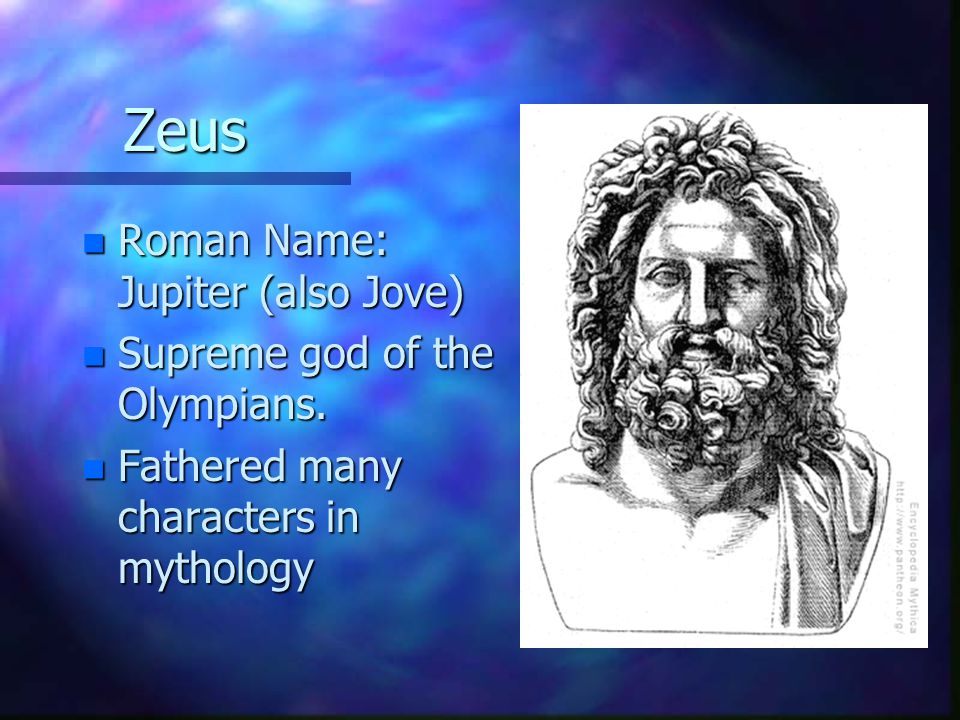 Zeus n Roman Name: Jupiter (also Jove) n Supreme god of the Olympians. n Fathered many characters in mythology