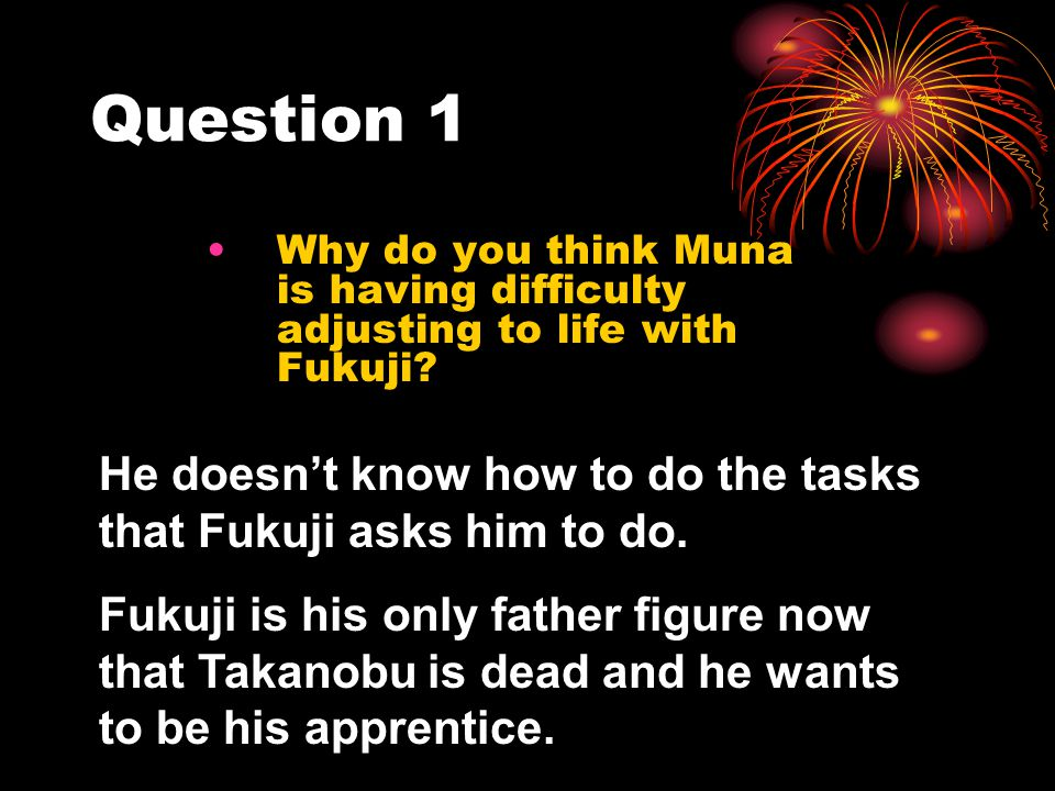 Question 1 Why do you think Muna is having difficulty adjusting to life with Fukuji? He doesnt know how to do the tasks that Fukuji asks him to do. Fu