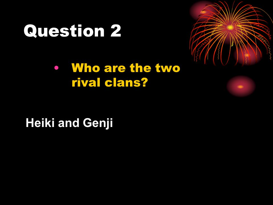 Question 2 Who are the two rival clans? Heiki and Genji