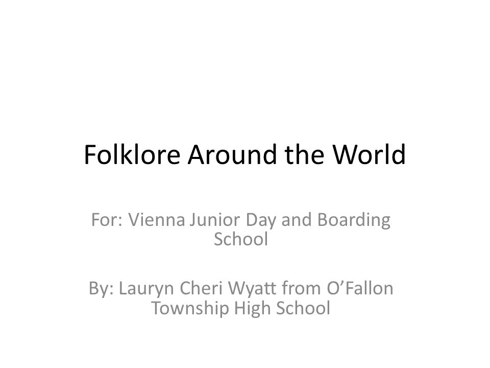 Folklore Around the World For: Vienna Junior Day and Boarding School By: Lauryn Cheri Wyatt from OFallon Township High School