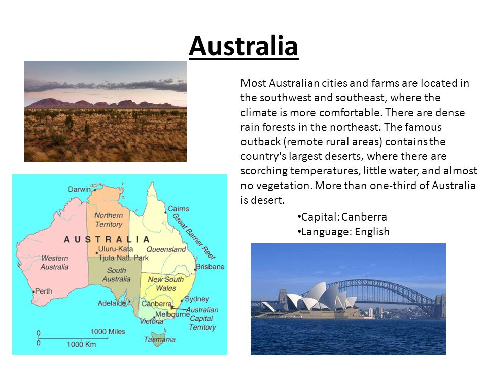 Australia Capital: Canberra Language: English Most Australian cities and farms are located in the southwest and southeast, where the climate is more comfortable.