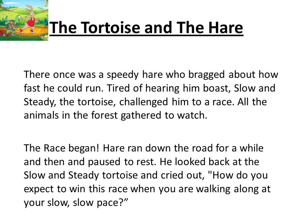 The Tortoise and The Hare There once was a speedy hare who bragged about how fast he could run.