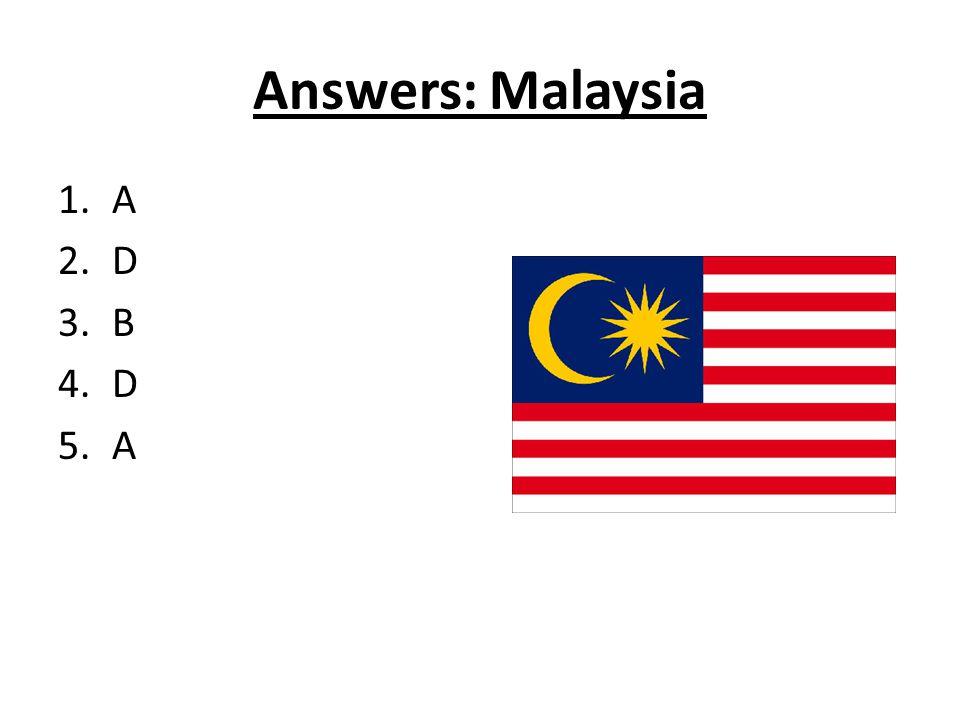 Answers: Malaysia 1.A 2.D 3.B 4.D 5.A