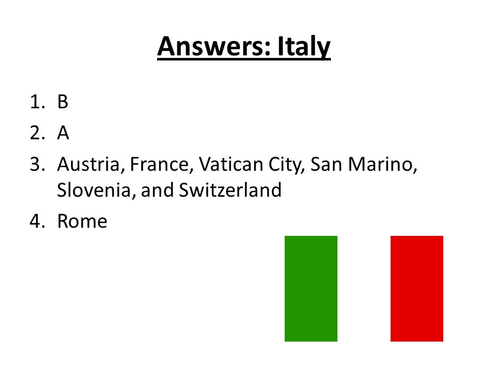 Answers: Italy 1.B 2.A 3.Austria, France, Vatican City, San Marino, Slovenia, and Switzerland 4.Rome