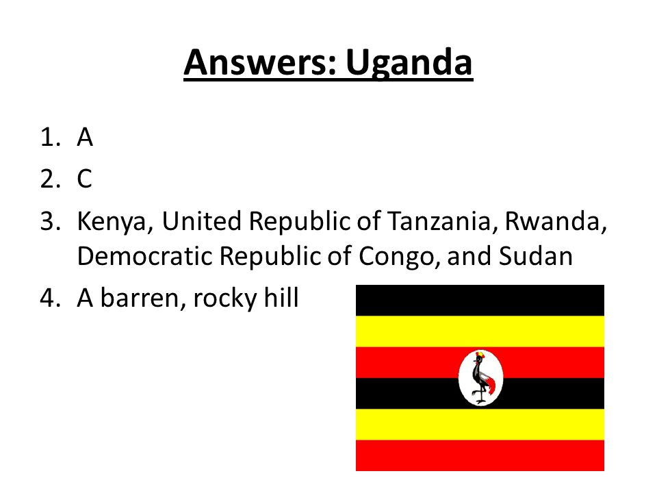 Answers: Uganda 1.A 2.C 3.Kenya, United Republic of Tanzania, Rwanda, Democratic Republic of Congo, and Sudan 4.A barren, rocky hill