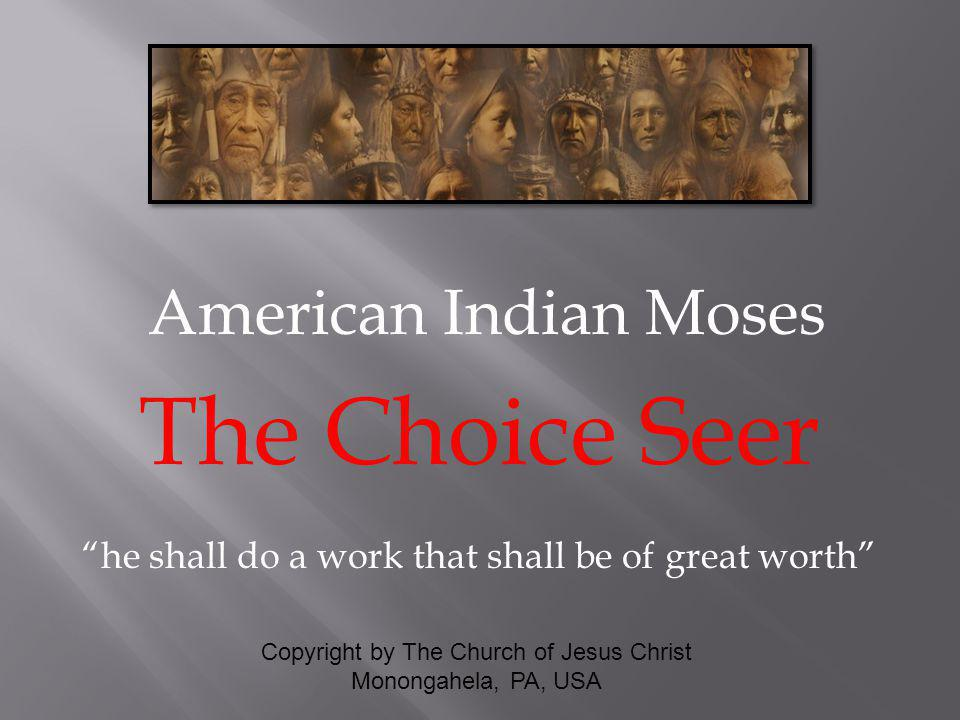 American Indian Moses The Choice Seer he shall do a work that shall be of great worth Copyright by The Church of Jesus Christ Monongahela, PA, USA