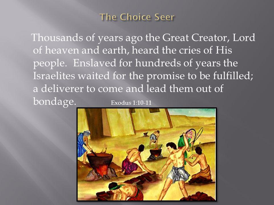 Thousands of years ago the Great Creator, Lord of heaven and earth, heard the cries of His people. Enslaved for hundreds of years the Israelites waite