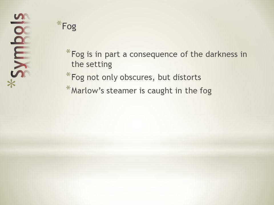* Fog * Fog is in part a consequence of the darkness inthe setting * Fog not only obscures, but distorts * Marlows steamer is caught in the fog