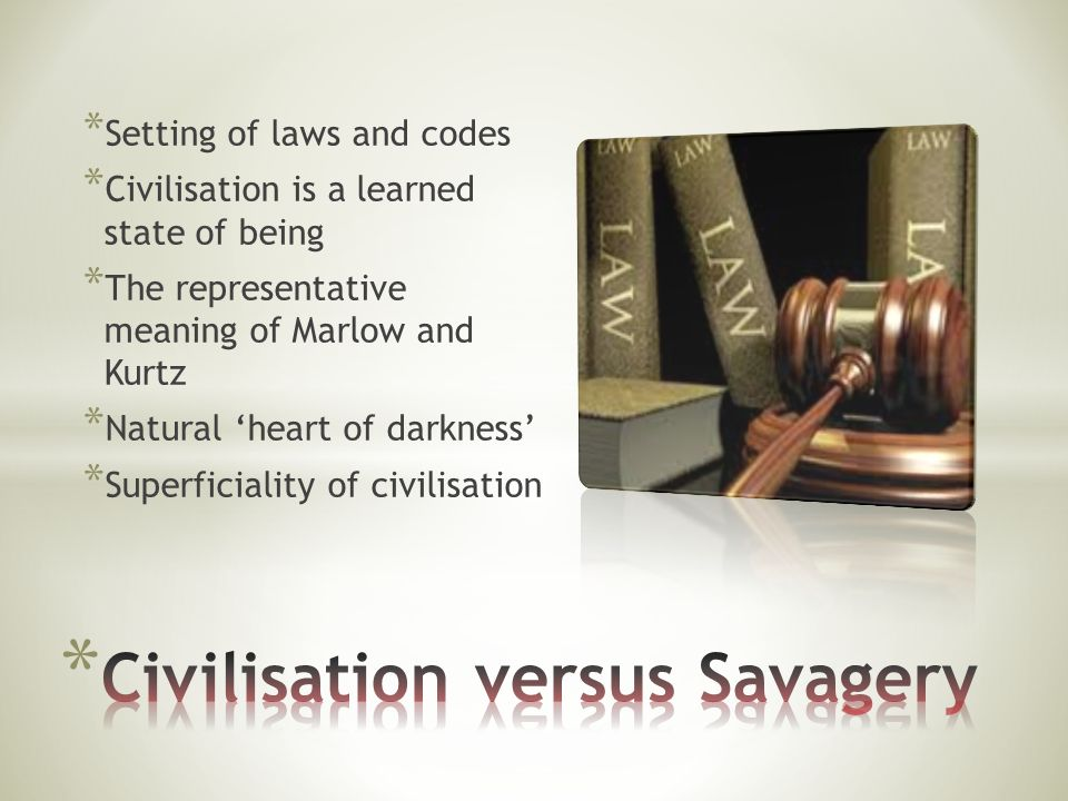 * Setting of laws and codes * Civilisation is a learned state of being * The representative meaning of Marlow and Kurtz * Natural heart of darkness * Superficiality of civilisation