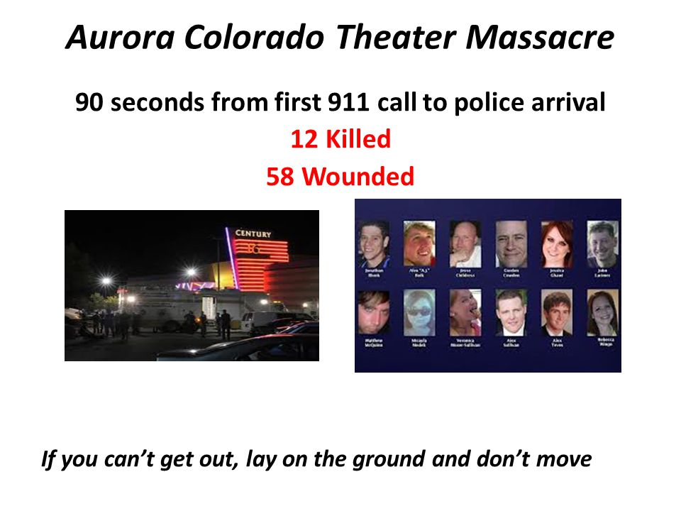 Aurora Colorado Theater Massacre 90 seconds from first 911 call to police arrival 12 Killed 58 Wounded If you cant get out, lay on the ground and dont
