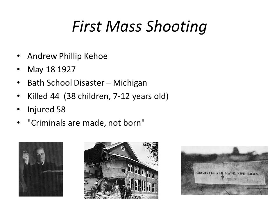 First Mass Shooting Andrew Phillip Kehoe May 18 1927 Bath School Disaster – Michigan Killed 44 (38 children, 7-12 years old) Injured 58