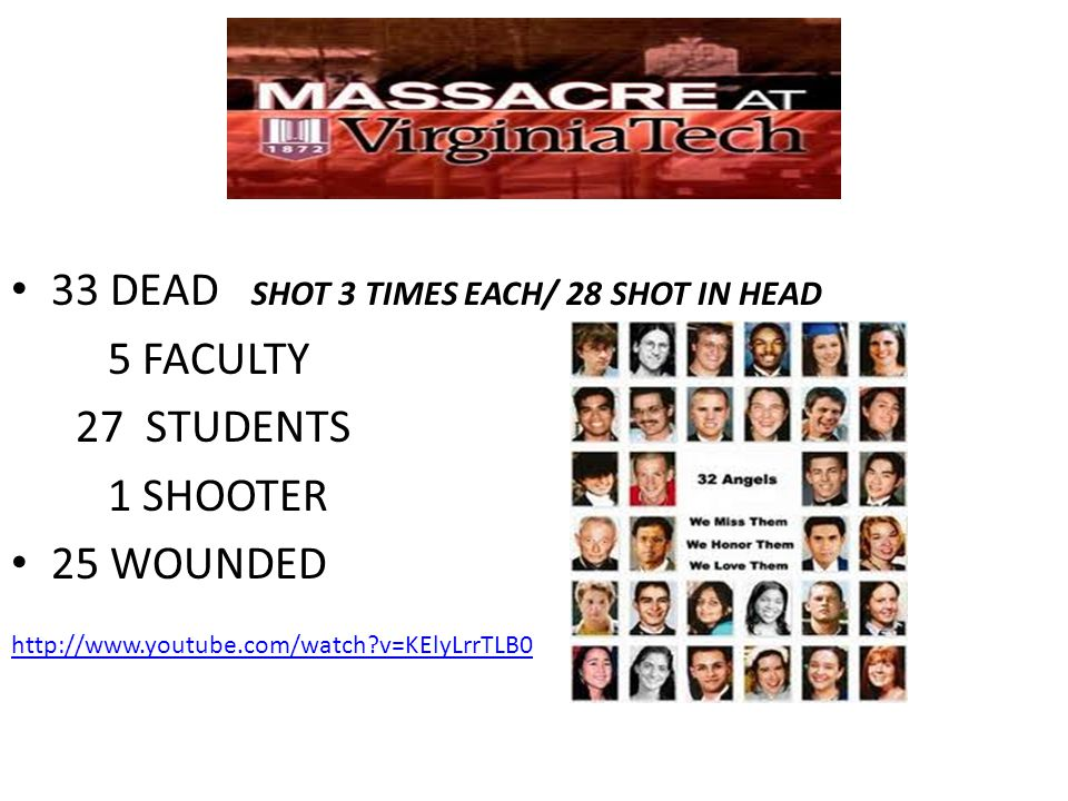 33 DEAD SHOT 3 TIMES EACH/ 28 SHOT IN HEAD 5 FACULTY 27 STUDENTS 1 SHOOTER 25 WOUNDED http://www.youtube.com/watch?v=KElyLrrTLB0