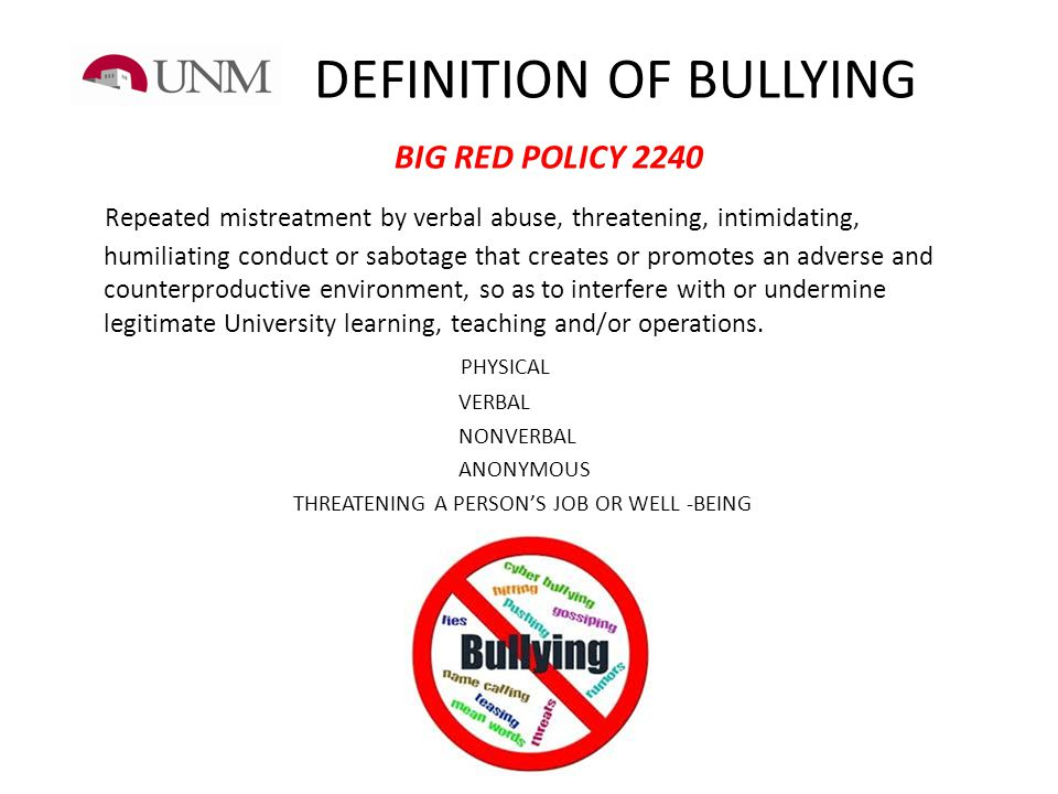 DEFINITION OF BULLYING BIG RED POLICY 2240 Repeated mistreatment by verbal abuse, threatening, intimidating, humiliating conduct or sabotage that crea