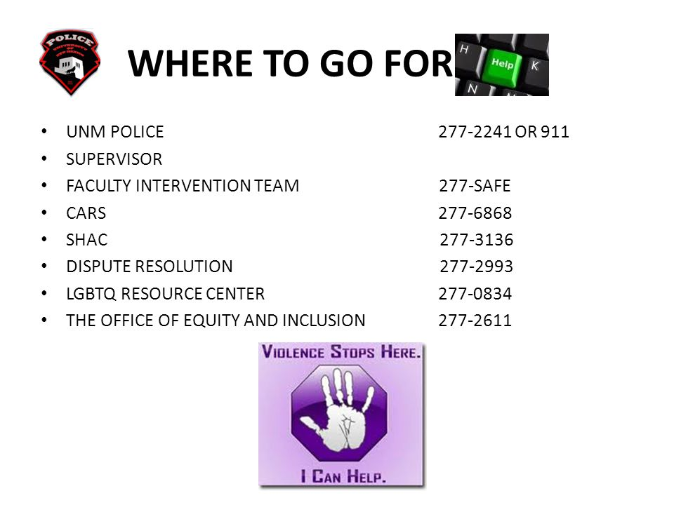 WHERE TO GO FOR HELP UNM POLICE 277-2241 OR 911 SUPERVISOR FACULTY INTERVENTION TEAM 277-SAFE CARS 277-6868 SHAC 277-3136 DISPUTE RESOLUTION 277-2993