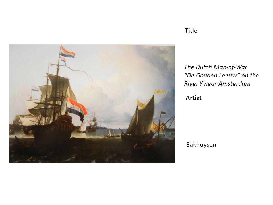 Title Artist The Dutch Man-of-War De Gouden Leeuw on the River Y near Amsterdam Bakhuysen