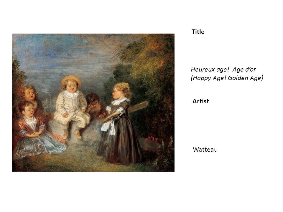 Title Artist Heureux age! Age dor (Happy Age! Golden Age) Watteau