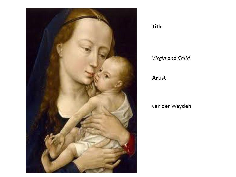 Title Virgin and Child van der Weyden Artist