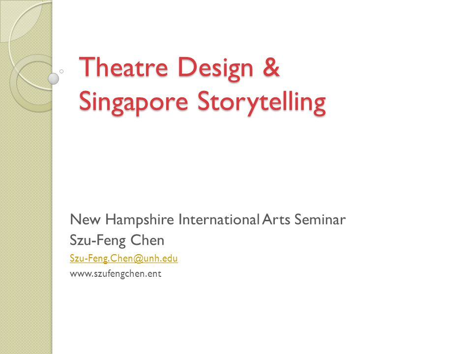 Theatre Design & Singapore Storytelling New Hampshire International Arts Seminar Szu-Feng Chen Szu-Feng.Chen@unh.edu www.szufengchen.ent
