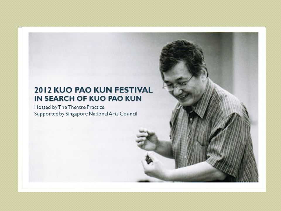Hosted by The Theatre Practice Supported by Singapore National Arts Council 2012 KUO PAO KUN FESTIVAL IN SEARCH OF KUO PAO KUN