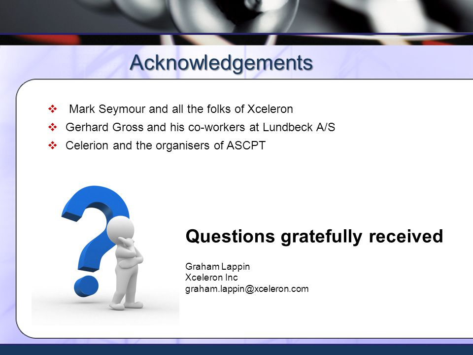 Xceleron - all rights reserved ©2009 Mark Seymour and all the folks of Xceleron Gerhard Gross and his co-workers at Lundbeck A/S Celerion and the organisers of ASCPT Acknowledgements Questions gratefully received Graham Lappin Xceleron Inc graham.lappin@xceleron.com