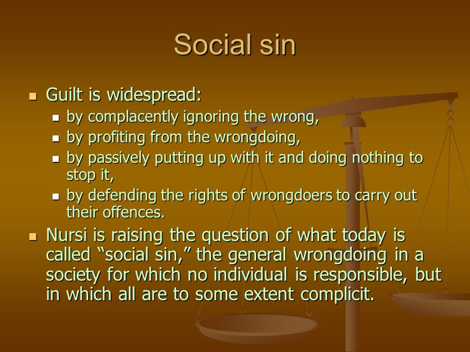 Social sin Guilt is widespread: Guilt is widespread: by complacently ignoring the wrong, by complacently ignoring the wrong, by profiting from the wrongdoing, by profiting from the wrongdoing, by passively putting up with it and doing nothing to stop it, by passively putting up with it and doing nothing to stop it, by defending the rights of wrongdoers to carry out their offences.