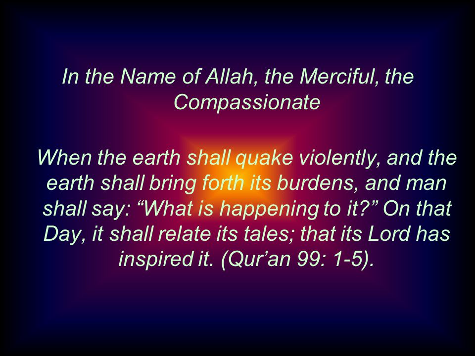 In the Name of Allah, the Merciful, the Compassionate When the earth shall quake violently, and the earth shall bring forth its burdens, and man shall say: What is happening to it.